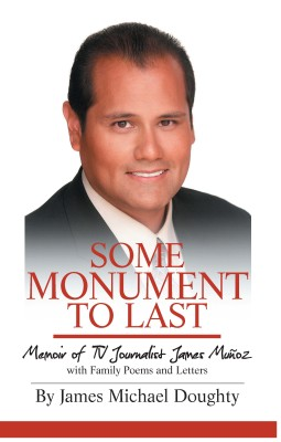 Some Monument to Last: Memoir of TV Journalist James Muñoz with Family Poems and Letters